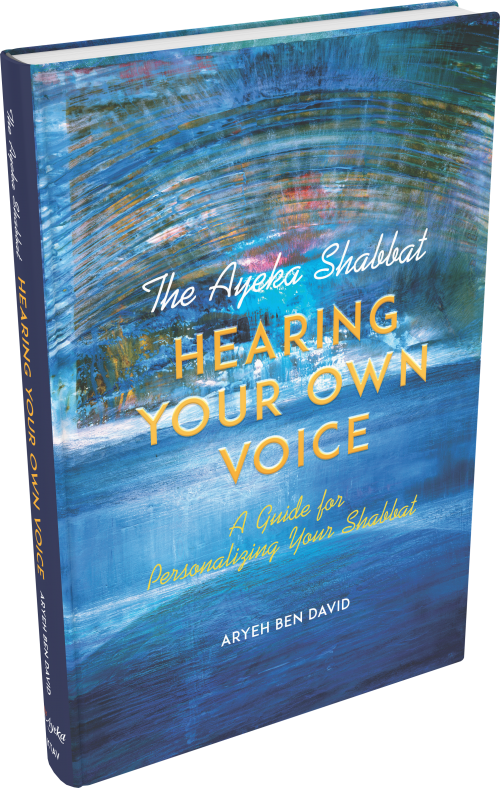 The Ayeka Shabbat: Hearing Your Own Voice A Guide for Personalizing Your Shabbat